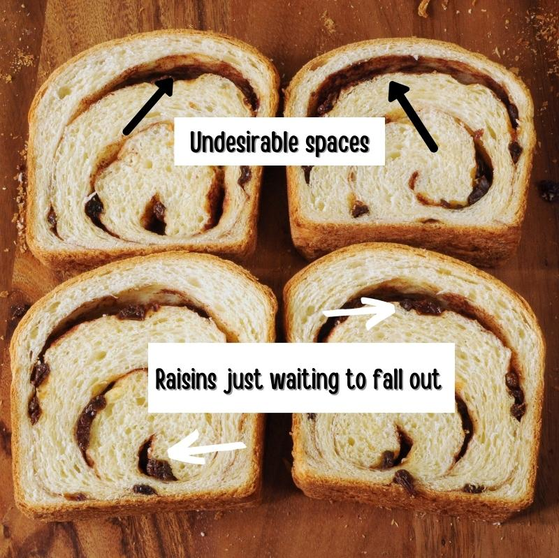 This shows bread with large spaces in the cinnamon swirl that let the raisins fall out and the bread gets dry.